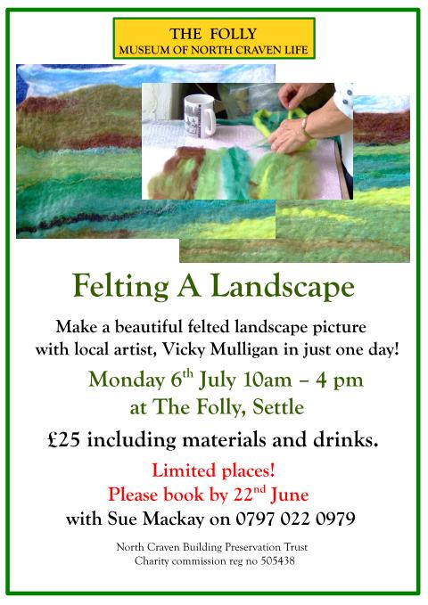 Felting A Landscape. Make a beautiful felted landscape picture with local artist, Vicky Mulligan in just one day! Monday 6th July 10am � 4 pm at The Folly, Settle (64kb)